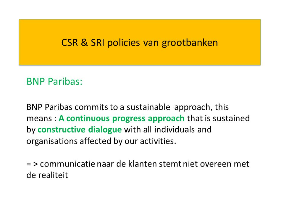 CSR & SRI policies van grootbanken BNP Paribas: BNP Paribas commits to a sustainable approach, this means : A continuous progress approach that is sustained by constructive dialogue with all individuals and organisations affected by our activities.