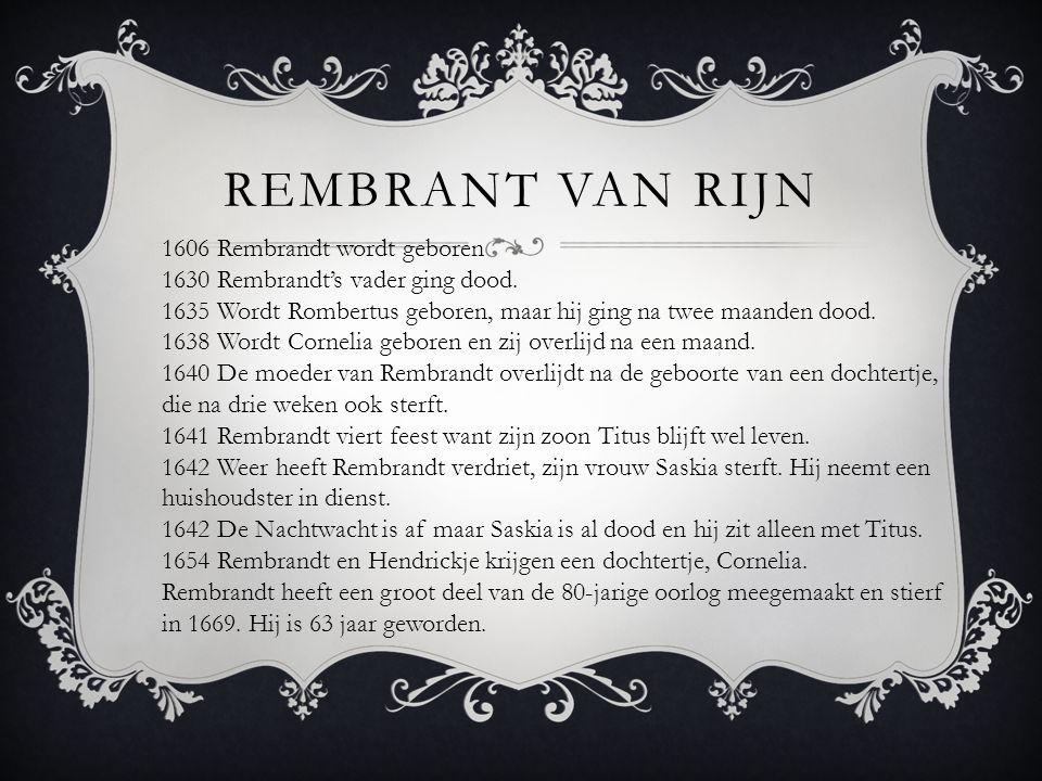 REMBRANT VAN RIJN 1606 Rembrandt wordt geboren 1630 Rembrandt's vader ging dood. 1635 Wordt Rombertus geboren, maar hij ging na twee maanden dood. 163