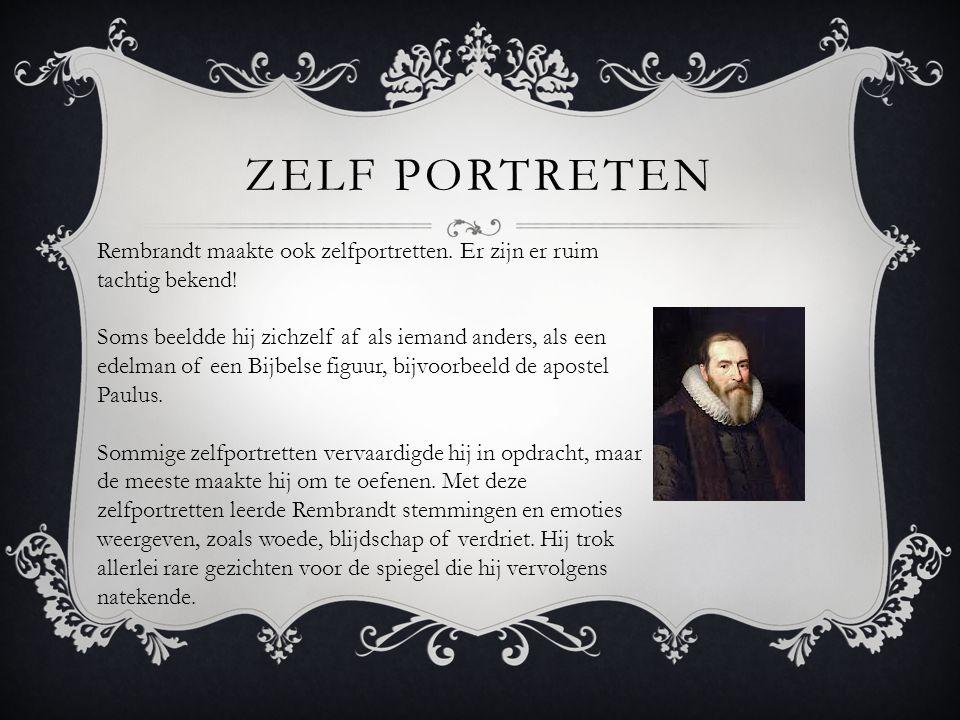 ZELF PORTRETEN. Rembrandt maakte ook zelfportretten. Er zijn er ruim tachtig bekend! Soms beeldde hij zichzelf af als iemand anders, als een edelman o