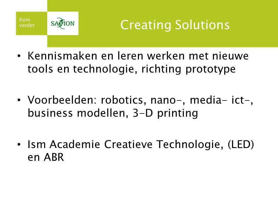 Creating Solutions Kennismaken en leren werken met nieuwe tools en technologie, richting prototype Voorbeelden: robotics, nano-, media- ict-, business modellen, 3-D printing Ism Academie Creatieve Technologie, (LED) en ABR