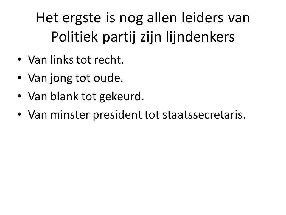 Het ergste is nog allen leiders van Politiek partij zijn lijndenkers Van links tot recht.