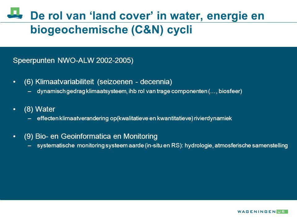 De rol van 'land cover' in water, energie en biogeochemische (C&N) cycli Speerpunten NWO-ALW 2002-2005) (6) Klimaatvariabiliteit (seizoenen - decennia) –dynamisch gedrag klimaatsysteem, ihb rol van trage componenten (…, biosfeer) (8) Water –effecten klimaatverandering op(kwalitatieve en kwantitatieve) rivierdynamiek (9) Bio- en Geoinformatica en Monitoring –systematische monitoring systeem aarde (in-situ en RS): hydrologie, atmosferische samenstelling