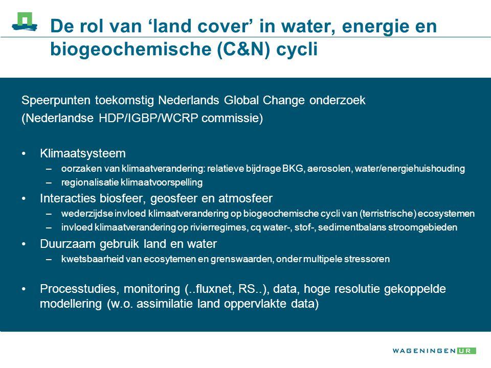 De rol van 'land cover' in water, energie en biogeochemische (C&N) cycli Speerpunten toekomstig Nederlands Global Change onderzoek (Nederlandse HDP/IGBP/WCRP commissie) Klimaatsysteem –oorzaken van klimaatverandering: relatieve bijdrage BKG, aerosolen, water/energiehuishouding –regionalisatie klimaatvoorspelling Interacties biosfeer, geosfeer en atmosfeer –wederzijdse invloed klimaatverandering op biogeochemische cycli van (terristrische) ecosystemen –invloed klimaatverandering op rivierregimes, cq water-, stof-, sedimentbalans stroomgebieden Duurzaam gebruik land en water –kwetsbaarheid van ecosytemen en grenswaarden, onder multipele stressoren Processtudies, monitoring (..fluxnet, RS..), data, hoge resolutie gekoppelde modellering (w.o.