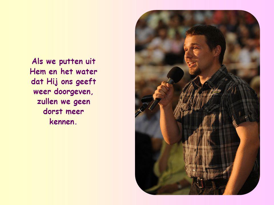 """""""Wie het water drinkt dat Ik hem geef, zal nooit meer dorst krijgen. Het water dat Ik geef, zal in hem een bron worden waaruit water opwelt dat eeuwig"""