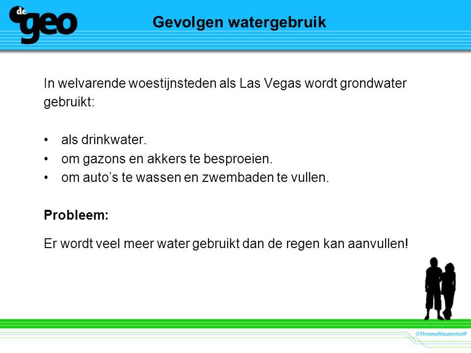 Gevolgen watergebruik In welvarende woestijnsteden als Las Vegas wordt grondwater gebruikt: als drinkwater. om gazons en akkers te besproeien. om auto