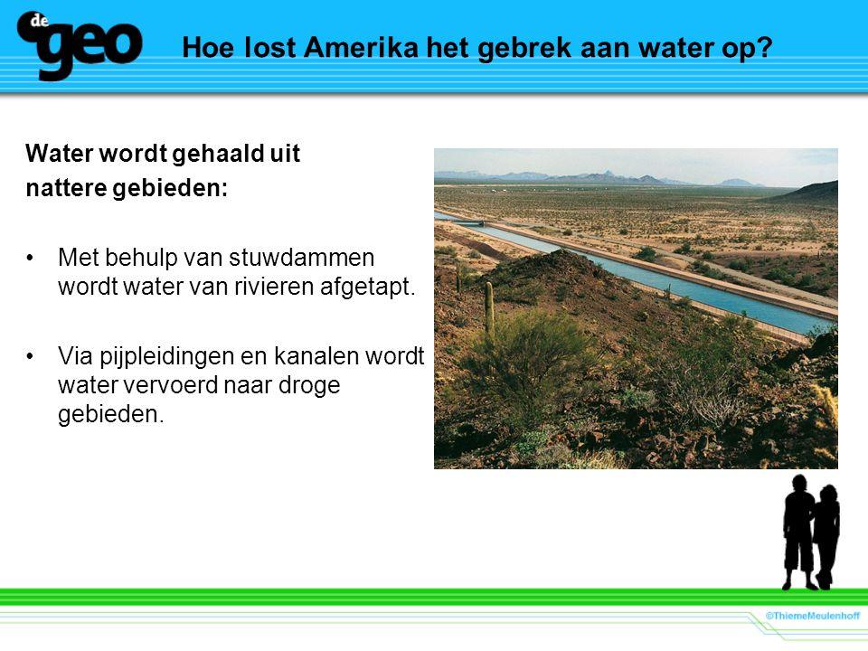 Hoe lost Amerika het gebrek aan water op? Water wordt gehaald uit nattere gebieden: Met behulp van stuwdammen wordt water van rivieren afgetapt. Via p