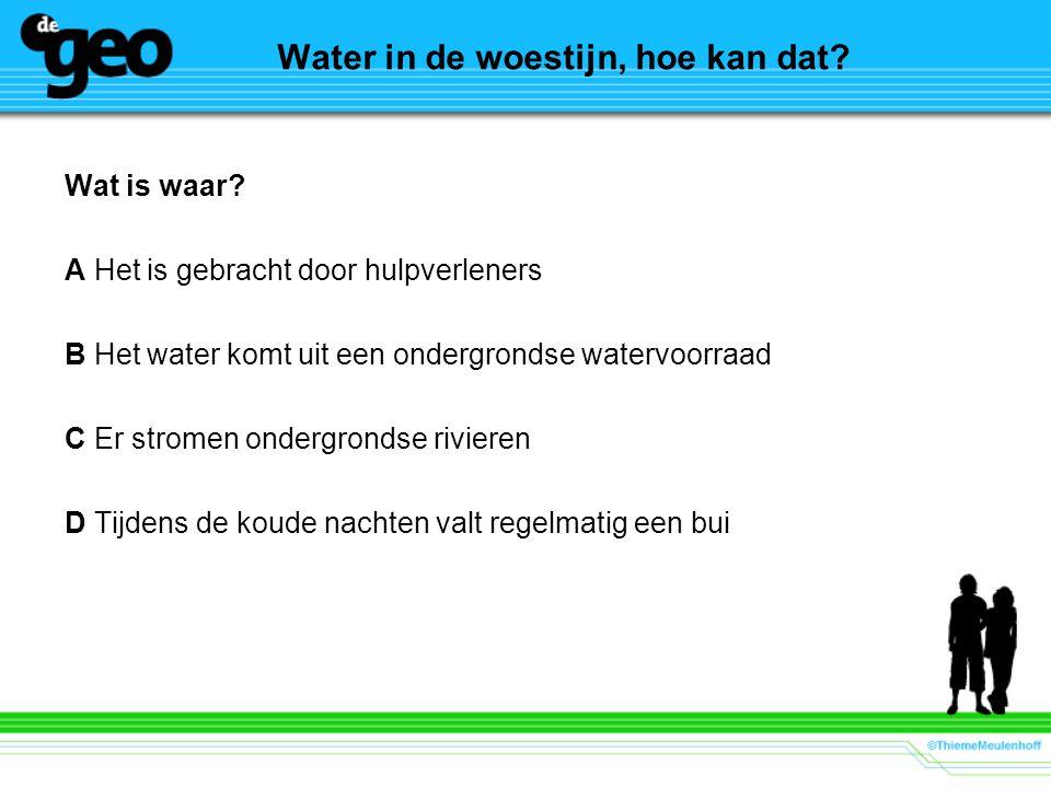 Water in de woestijn, hoe kan dat? Wat is waar? A Het is gebracht door hulpverleners B Het water komt uit een ondergrondse watervoorraad C Er stromen