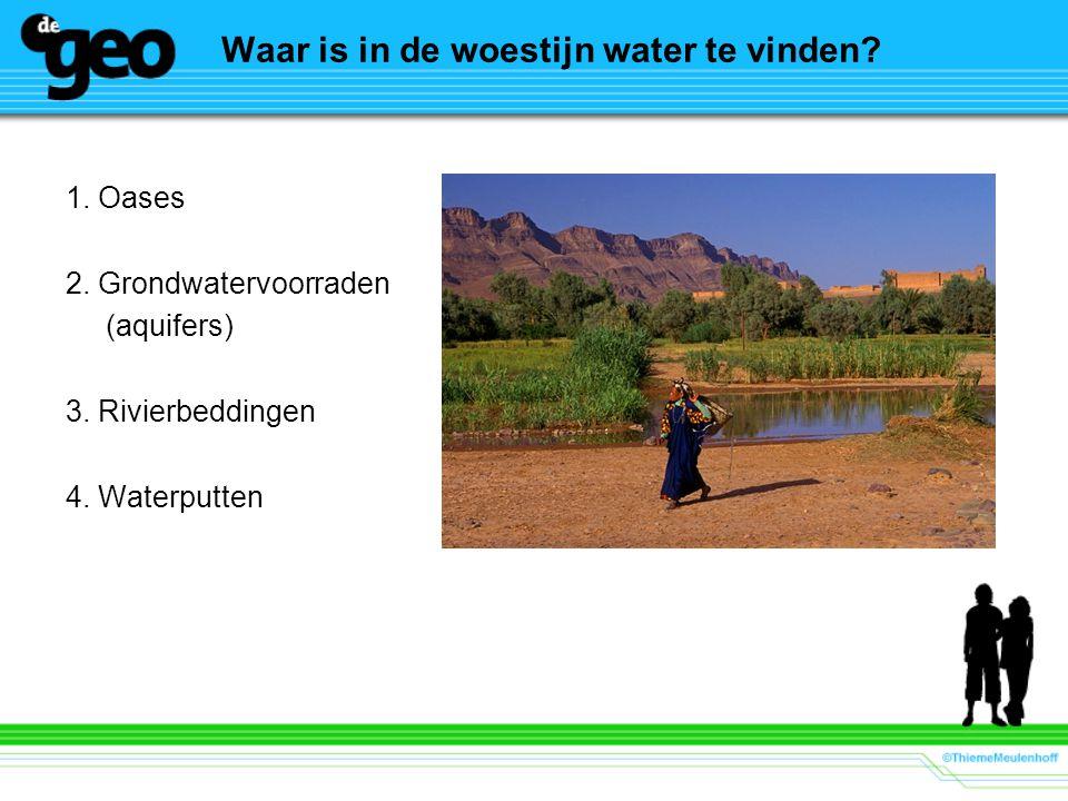Waar is in de woestijn water te vinden? 1. Oases 2. Grondwatervoorraden (aquifers) 3. Rivierbeddingen 4. Waterputten