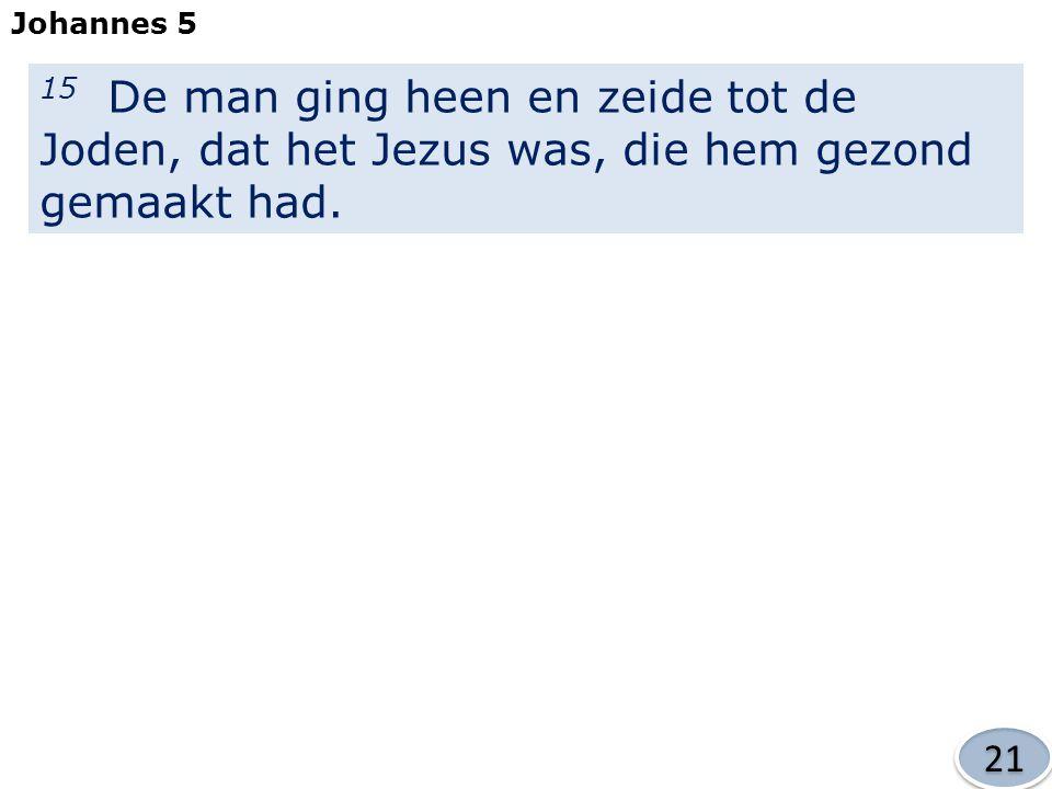 15 De man ging heen en zeide tot de Joden, dat het Jezus was, die hem gezond gemaakt had.