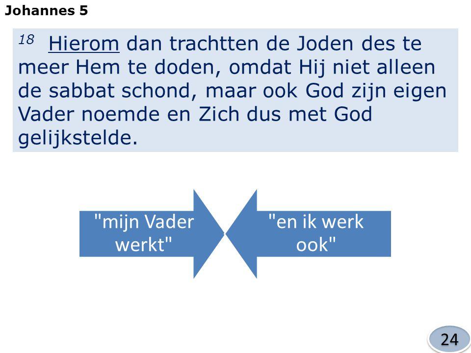 18 Hierom dan trachtten de Joden des te meer Hem te doden, omdat Hij niet alleen de sabbat schond, maar ook God zijn eigen Vader noemde en Zich dus met God gelijkstelde.