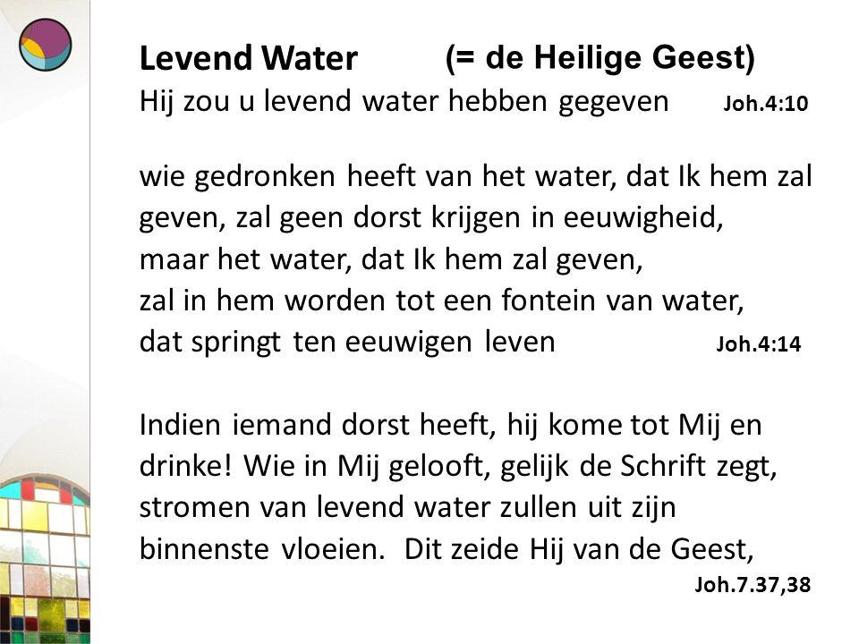Levend Water Hij zou u levend water hebben gegeven Joh.4:10 wie gedronken heeft van het water, dat Ik hem zal geven, zal geen dorst krijgen in eeuwigh