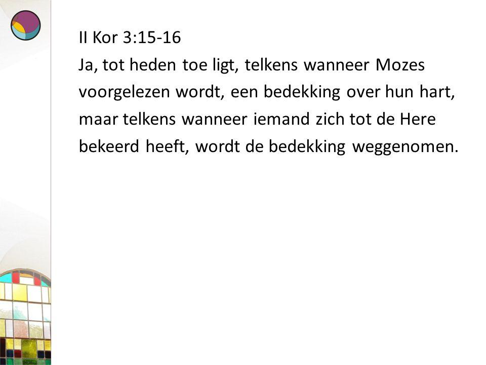 II Kor 3:15-16 Ja, tot heden toe ligt, telkens wanneer Mozes voorgelezen wordt, een bedekking over hun hart, maar telkens wanneer iemand zich tot de H