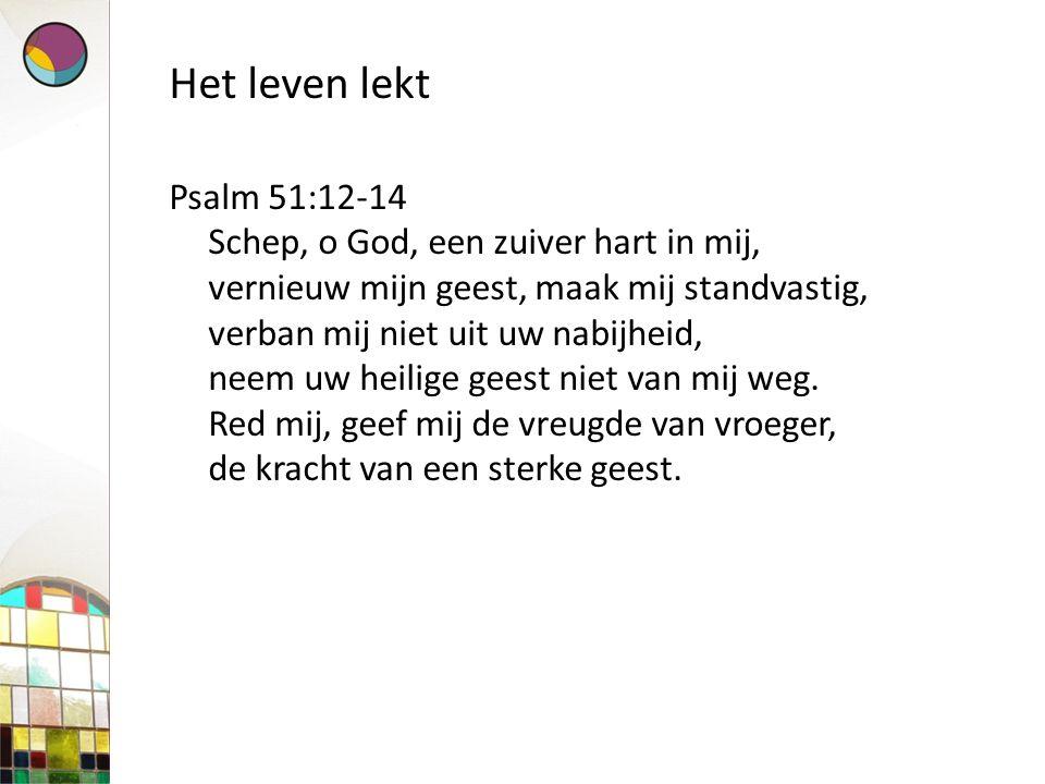 Het leven lekt Psalm 51:12-14 Schep, o God, een zuiver hart in mij, vernieuw mijn geest, maak mij standvastig, verban mij niet uit uw nabijheid, neem