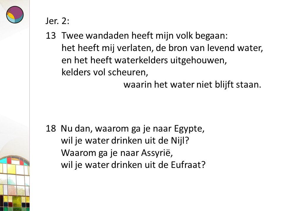 Jer. 2: 13Twee wandaden heeft mijn volk begaan: het heeft mij verlaten, de bron van levend water, en het heeft waterkelders uitgehouwen, kelders vol s