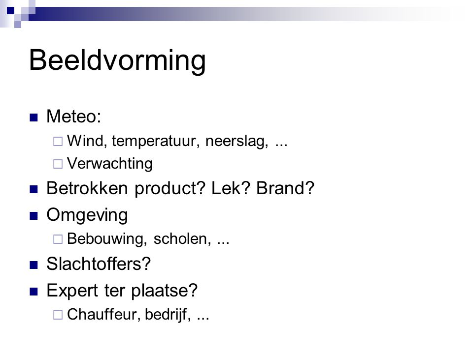 Beeldvorming Meteo:  Wind, temperatuur, neerslag,...  Verwachting Betrokken product? Lek? Brand? Omgeving  Bebouwing, scholen,... Slachtoffers? Exp