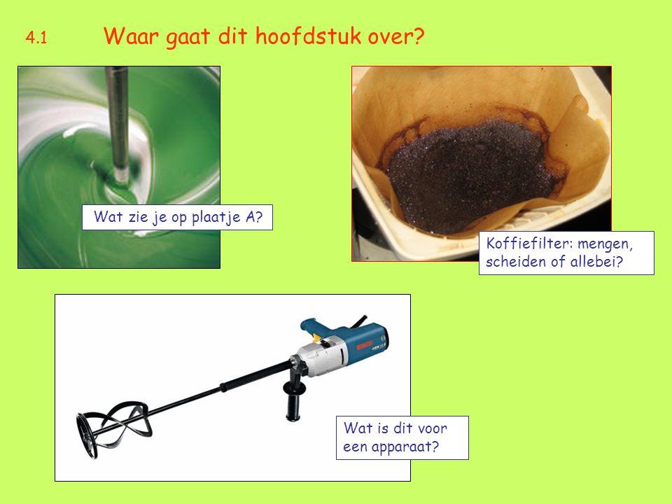 4.1 Waar gaat dit hoofdstuk over? Wat zie je op plaatje A? Koffiefilter: mengen, scheiden of allebei? Wat is dit voor een apparaat?
