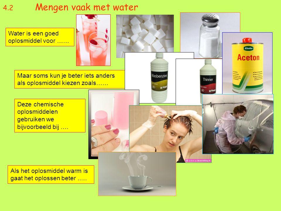 4.2 Mengen vaak met water Water is een goed oplosmiddel voor …… Maar soms kun je beter iets anders als oplosmiddel kiezen zoals…… Deze chemische oplos