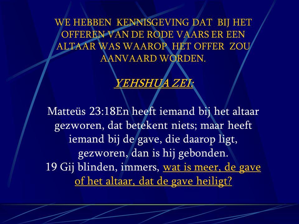 WE HEBBEN KENNISGEVING DAT BIJ HET OFFEREN VAN DE RODE VAARS ER EEN ALTAAR WAS WAAROP HET OFFER ZOU AANVAARD WORDEN. YEHSHUA ZEI: Matteüs 23:18En heef