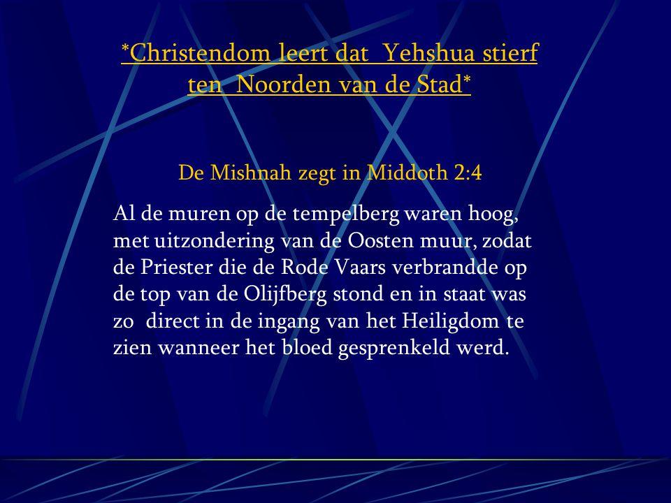*Christendom leert dat Yehshua stierf ten Noorden van de Stad* De Mishnah zegt in Middoth 2:4 Al de muren op de tempelberg waren hoog, met uitzonderin