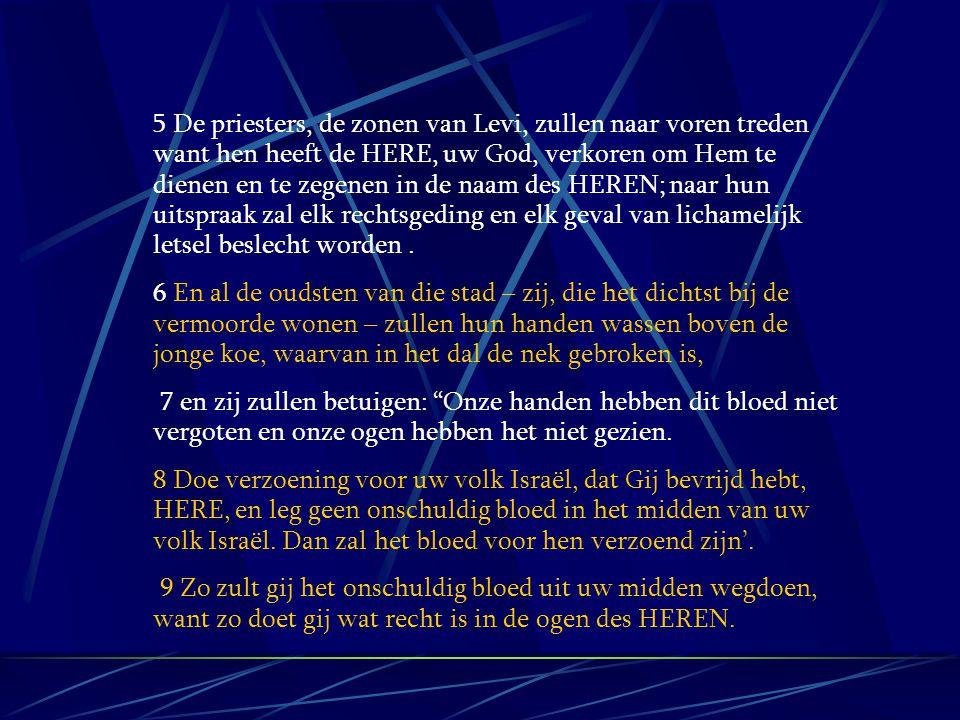 5 De priesters, de zonen van Levi, zullen naar voren treden want hen heeft de HERE, uw God, verkoren om Hem te dienen en te zegenen in de naam des HER