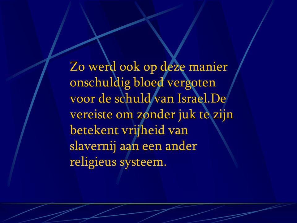 Zo werd ook op deze manier onschuldig bloed vergoten voor de schuld van Israel.De vereiste om zonder juk te zijn betekent vrijheid van slavernij aan e