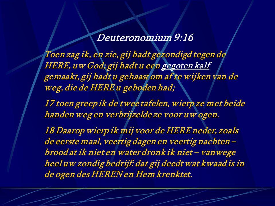 Deuteronomium 9:16 Toen zag ik, en zie, gij hadt gezondigd tegen de HERE, uw God; gij hadt u een gegoten kalf gemaakt, gij hadt u gehaast om af te wij