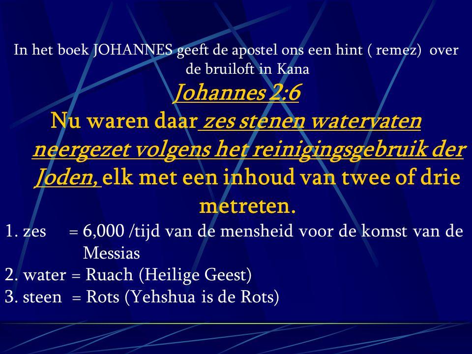 In het boek JOHANNES geeft de apostel ons een hint ( remez) over de bruiloft in Kana Johannes 2:6 Nu waren daar zes stenen watervaten neergezet volgen
