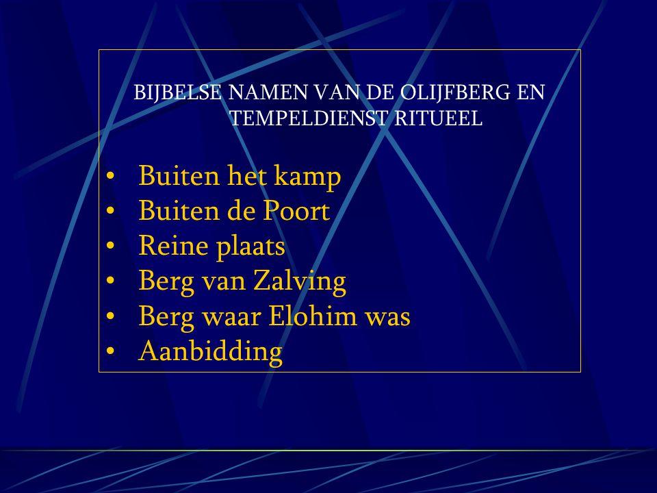 BIJBELSE NAMEN VAN DE OLIJFBERG EN TEMPELDIENST RITUEEL Buiten het kamp Buiten de Poort Reine plaats Berg van Zalving Berg waar Elohim was Aanbidding
