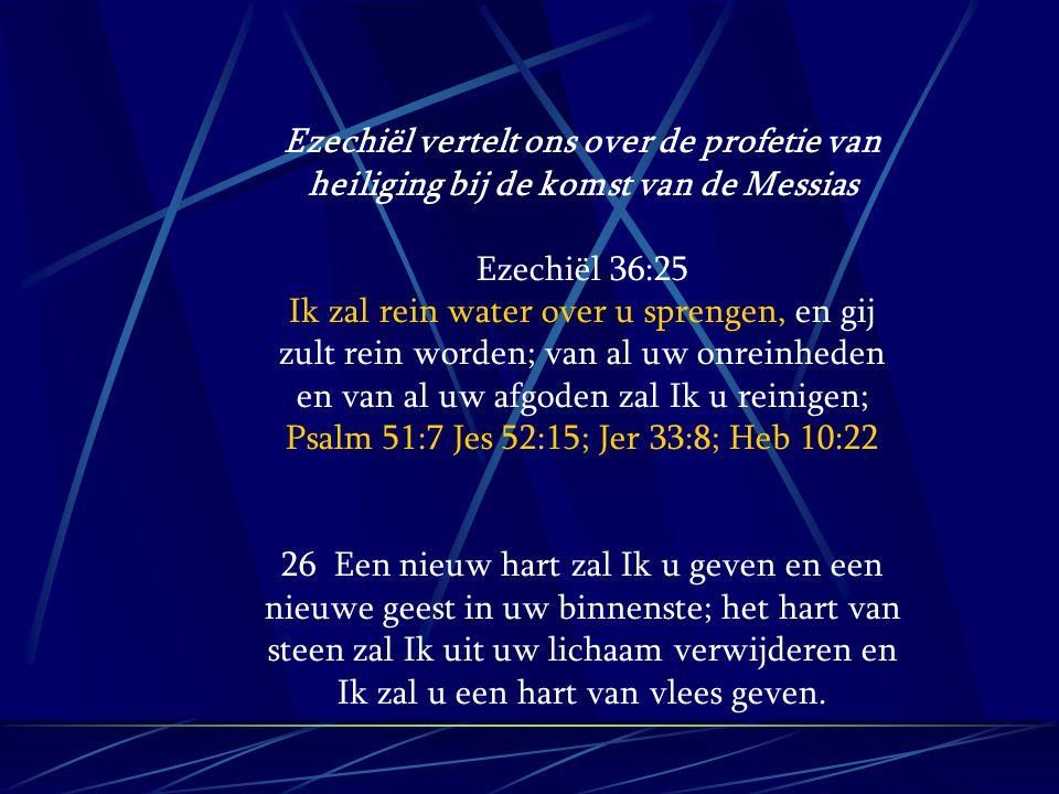 Ezechiël vertelt ons over de profetie van heiliging bij de komst van de Messias Ezechiël 36:25 Ik zal rein water over u sprengen, en gij zult rein wor