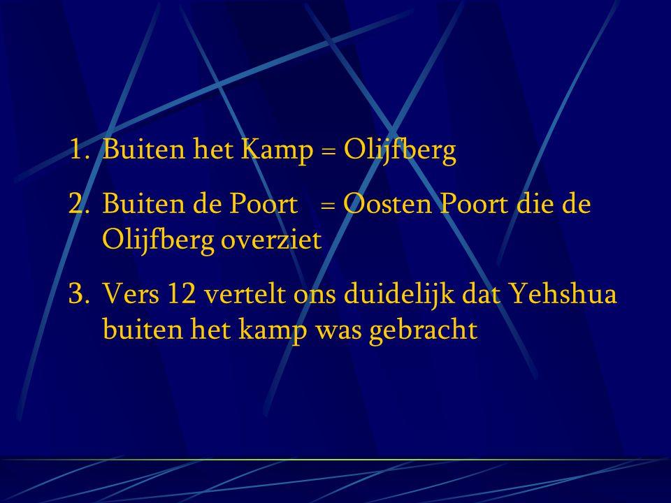 1.Buiten het Kamp = Olijfberg 2.Buiten de Poort = Oosten Poort die de Olijfberg overziet 3.Vers 12 vertelt ons duidelijk dat Yehshua buiten het kamp w