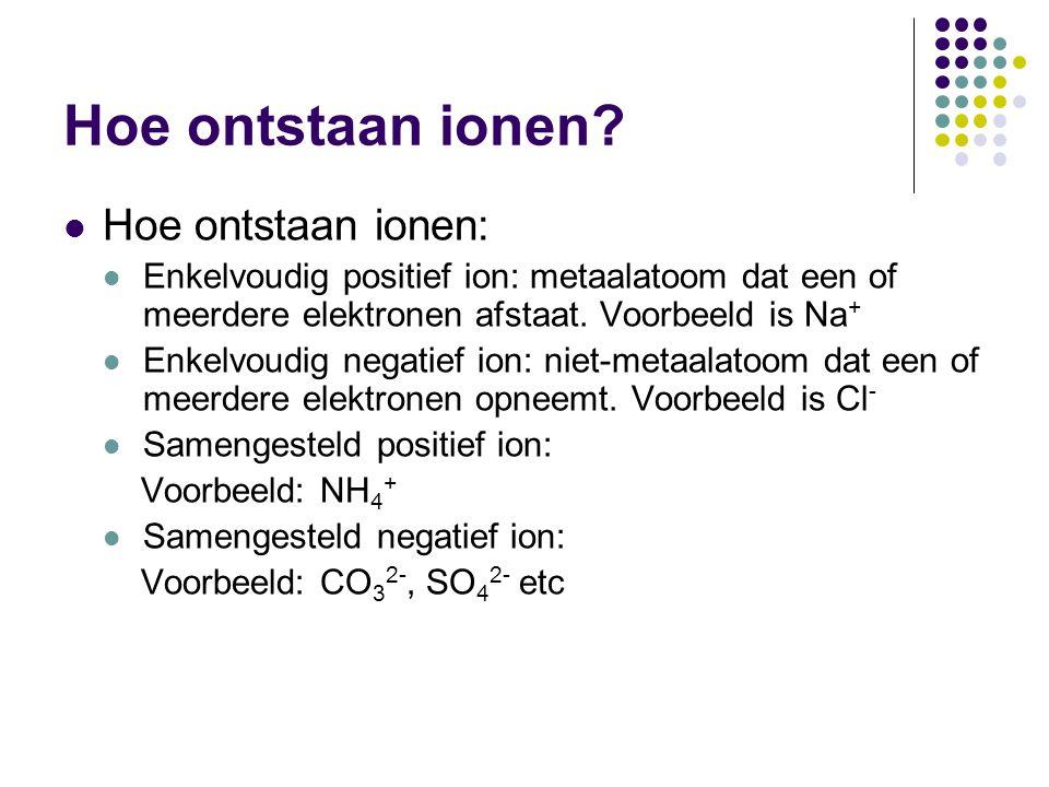 Hoe ontstaan ionen? Hoe ontstaan ionen: Enkelvoudig positief ion: metaalatoom dat een of meerdere elektronen afstaat. Voorbeeld is Na + Enkelvoudig ne