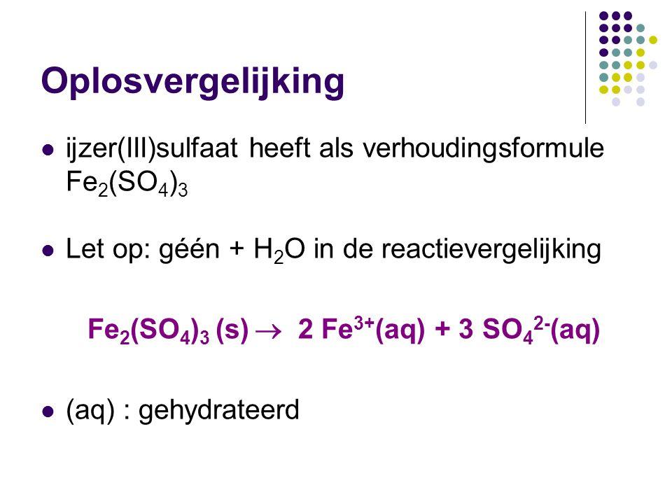 Oplosvergelijking ijzer(III)sulfaat heeft als verhoudingsformule Fe 2 (SO 4 ) 3 Let op: géén + H 2 O in de reactievergelijking Fe 2 (SO 4 ) 3 (s)  2