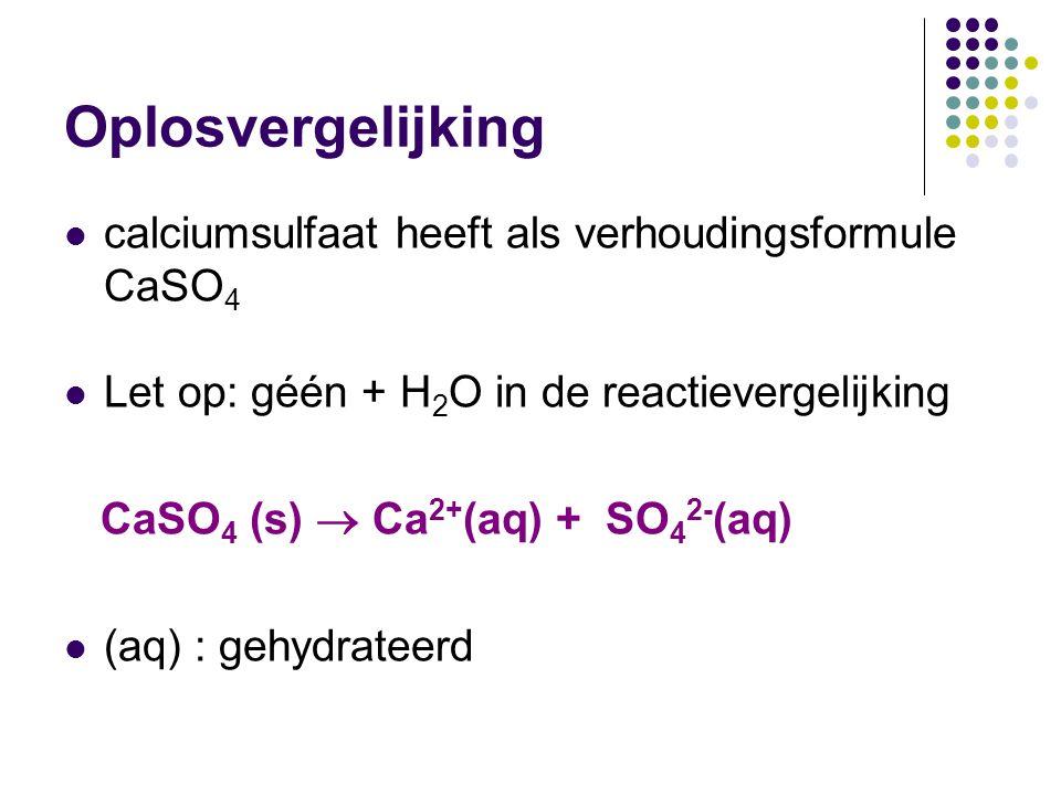 Oplosvergelijking calciumsulfaat heeft als verhoudingsformule CaSO 4 Let op: géén + H 2 O in de reactievergelijking CaSO 4 (s)  Ca 2+ (aq) + SO 4 2-