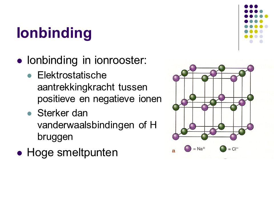 Ionbinding Ionbinding in ionrooster: Elektrostatische aantrekkingkracht tussen positieve en negatieve ionen Sterker dan vanderwaalsbindingen of H brug