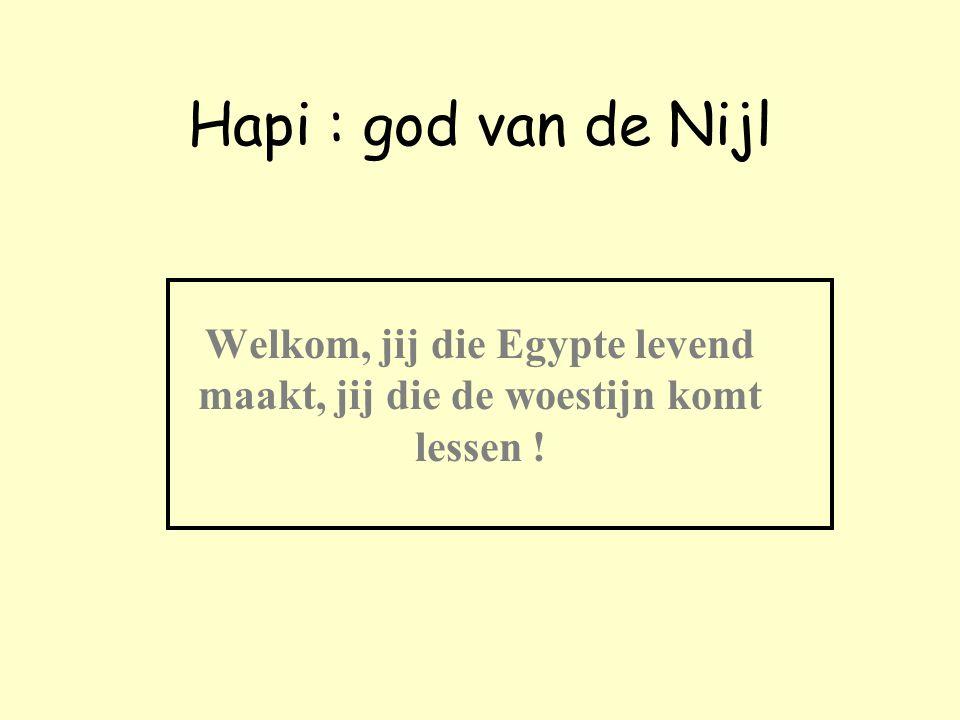Hapi : god van de Nijl Welkom, jij die Egypte levend maakt, jij die de woestijn komt lessen !