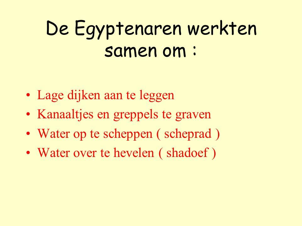 De Egyptenaren werkten samen om : Lage dijken aan te leggen Kanaaltjes en greppels te graven Water op te scheppen ( scheprad ) Water over te hevelen ( shadoef )