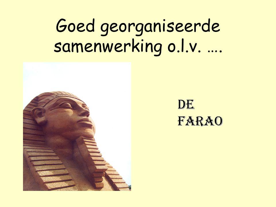Goed georganiseerde samenwerking o.l.v. …. de farao