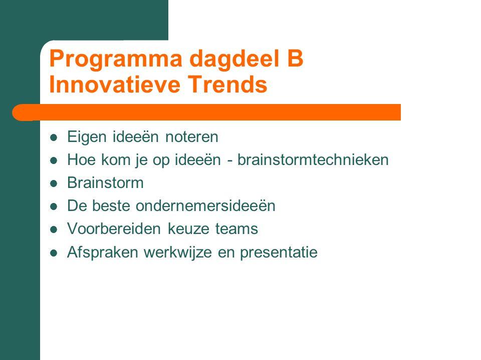 Programma dagdeel B Innovatieve Trends Eigen ideeën noteren Hoe kom je op ideeën - brainstormtechnieken Brainstorm De beste ondernemersideeën Voorbereiden keuze teams Afspraken werkwijze en presentatie