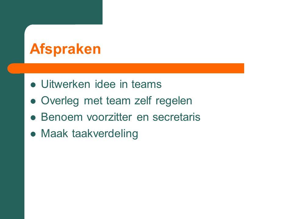 Afspraken Uitwerken idee in teams Overleg met team zelf regelen Benoem voorzitter en secretaris Maak taakverdeling