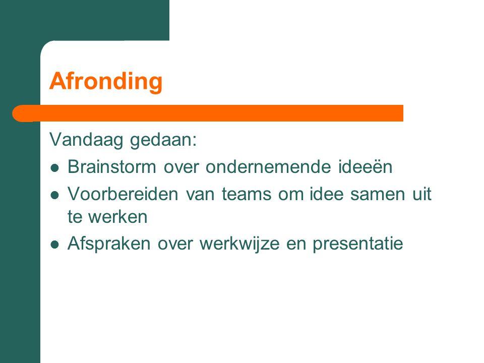 Afronding Vandaag gedaan: Brainstorm over ondernemende ideeën Voorbereiden van teams om idee samen uit te werken Afspraken over werkwijze en presentatie