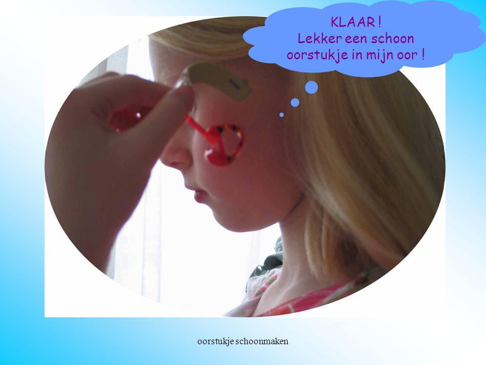 oorstukje schoonmaken Oorstukje weer in oor KLAAR ! Lekker een schoon oorstukje in mijn oor !