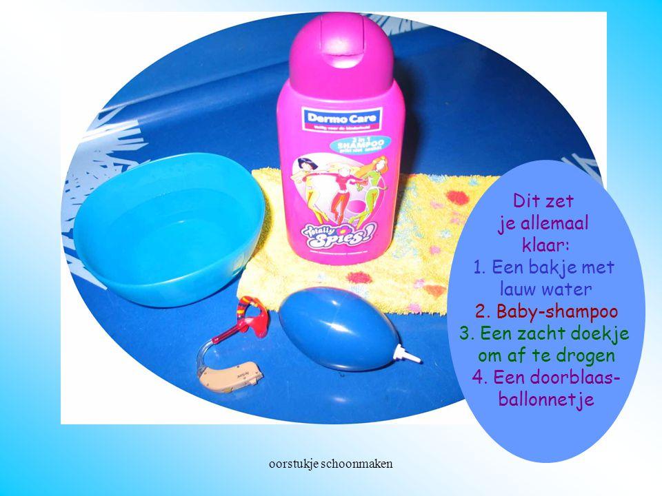 oorstukje schoonmaken Wat heb je allemaal nodig? Dit zet je allemaal klaar: 1. Een bakje met lauw water 2. Baby-shampoo 3. Een zacht doekje om af te d
