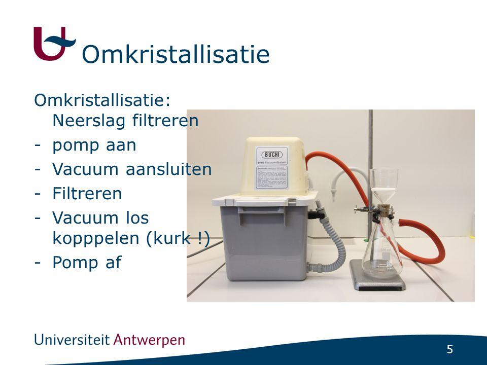 5 Omkristallisatie: Neerslag filtreren -pomp aan -Vacuum aansluiten -Filtreren -Vacuum los kopppelen (kurk !) -Pomp af Omkristallisatie