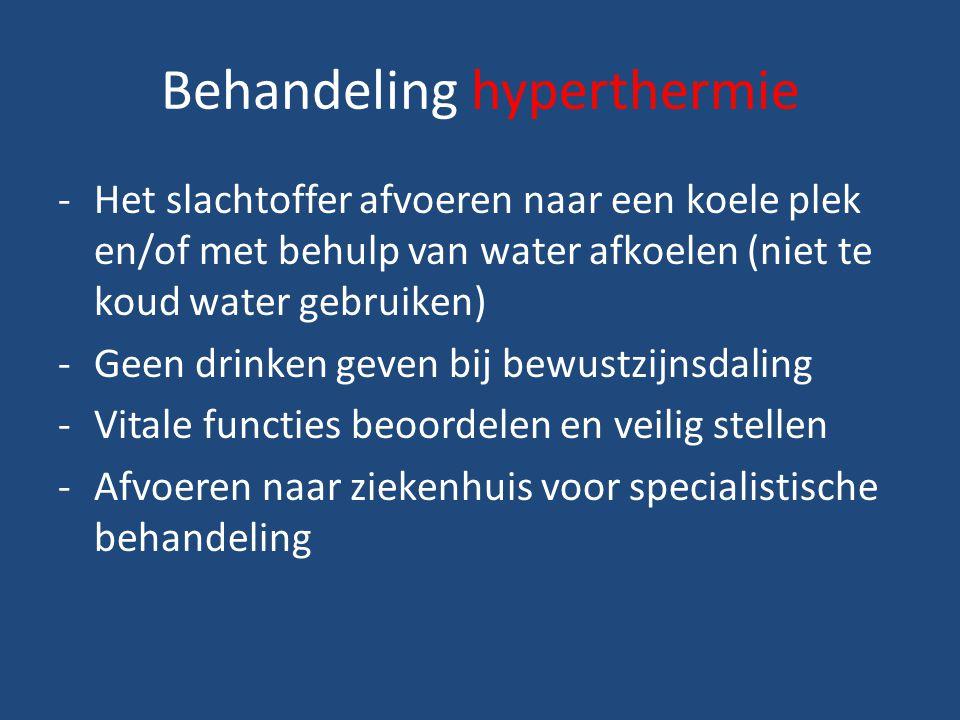 Behandeling hyperthermie -Het slachtoffer afvoeren naar een koele plek en/of met behulp van water afkoelen (niet te koud water gebruiken) -Geen drinken geven bij bewustzijnsdaling -Vitale functies beoordelen en veilig stellen -Afvoeren naar ziekenhuis voor specialistische behandeling