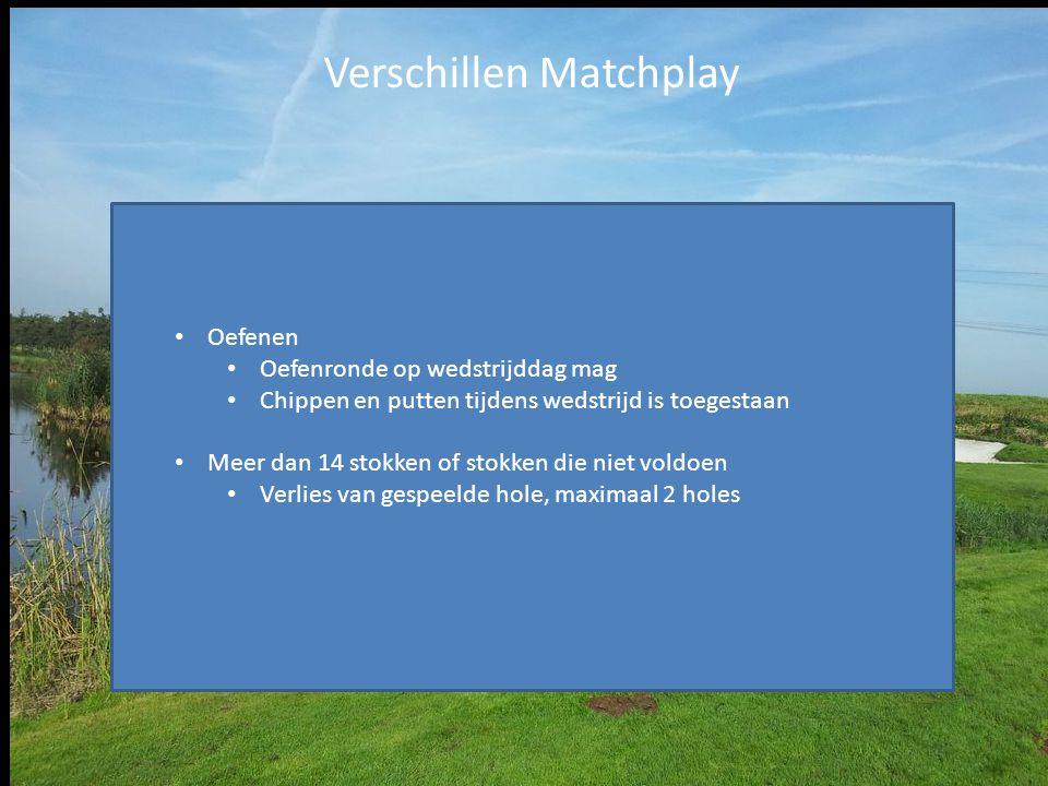 Verschillen Matchplay Oefenen Oefenronde op wedstrijddag mag Chippen en putten tijdens wedstrijd is toegestaan Meer dan 14 stokken of stokken die niet