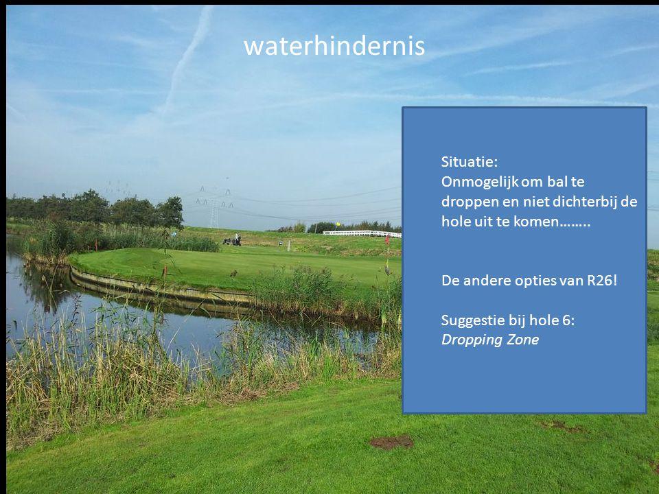 waterhindernis Situatie: Onmogelijk om bal te droppen en niet dichterbij de hole uit te komen…….. De andere opties van R26! Suggestie bij hole 6: Drop