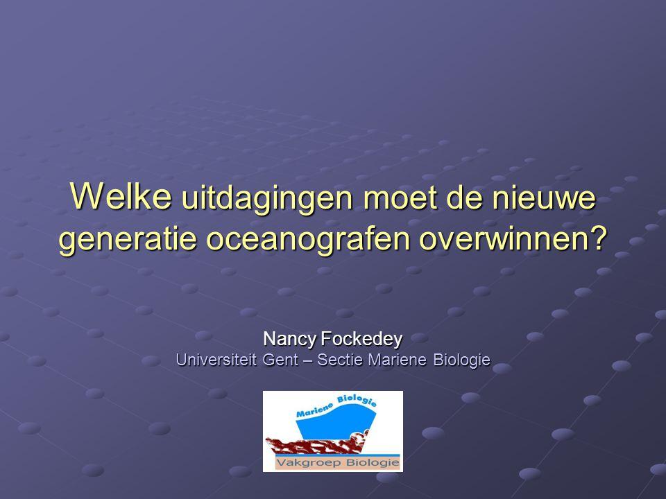 Welke uitdagingen moet de nieuwe generatie oceanografen overwinnen? Nancy Fockedey Universiteit Gent – Sectie Mariene Biologie