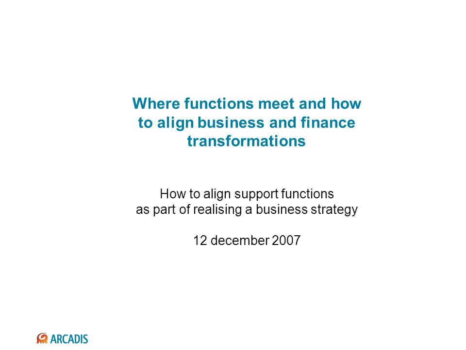 Where functions meet and how to align business and finance transformations How to align support functions as part of realising a business strategy 12 december 2007