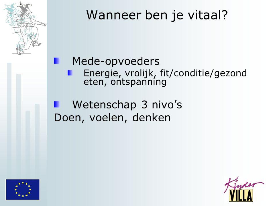 Wanneer ben je vitaal? Mede-opvoeders Energie, vrolijk, fit/conditie/gezond eten, ontspanning Wetenschap 3 nivo's Doen, voelen, denken