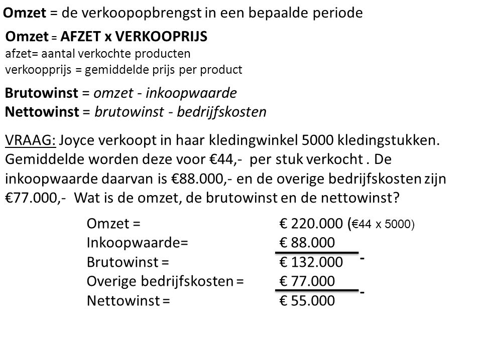 VRAAG: Joyce verkoopt in haar kledingwinkel 5000 kledingstukken. Gemiddelde worden deze voor €44,- per stuk verkocht. De inkoopwaarde daarvan is €88.0
